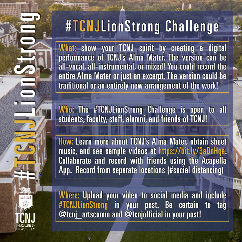 Show your TCNJ Pride by creating your own digital version/performance of TCNJ's Alma Mater. The version can be all-vocal, all-instrumental, or mixed! You could record the entire Alma Mater or just an excerpt. The performance could be traditional or an entirely new arrangement of work. Upload your video to social media and include #TCNJLionStrong in your post. Tag @tcnj_artscomm and @tcnjofficial in your post.